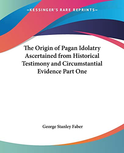 9780766193376: The Origin of Pagan Idolatry Ascertained from Historical Testimony and Circumstantial Evidence Part One (Pt. 1)