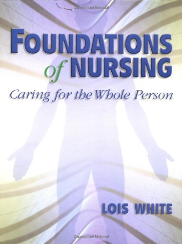 Foundations of Nursing: Caring for the Whole: Lois White