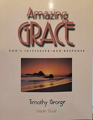 Amazing Grace: God's Initiative-- Our Response: Leader Guide (076739867X) by George, Timothy