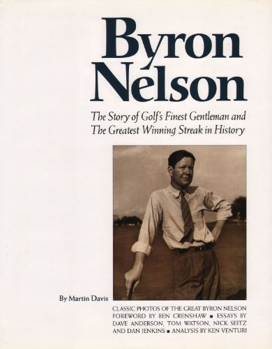 Byron Nelson: The Story Of Golf's Finest Gentleman And The Greatest Winning Streak In History....