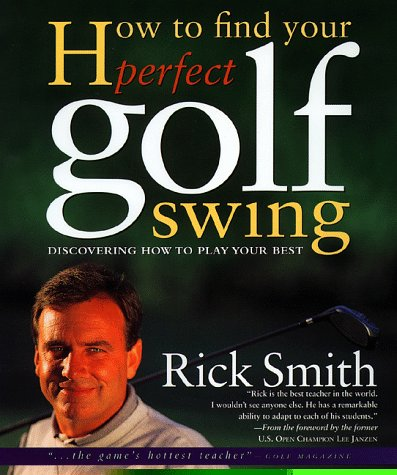 HOW TO FIND YOUR PERFECT GOLF SWING: Smith, Rick