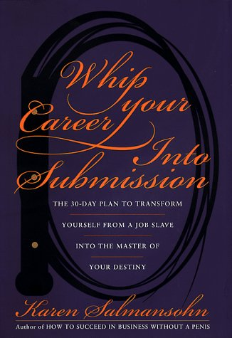 9780767901819: Whip Your Career into Submission: The 30-Day Plan to Transform Yourself from a Job Slave into the Master of Your Destiny with Excerts from 'Food