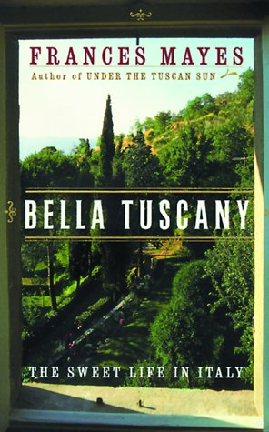 Bella Tuscany: The Sweet Life in Italy: Mayes, Frances