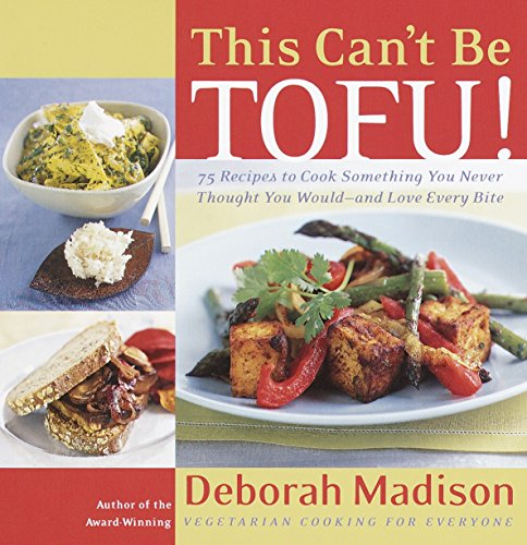 This Can't Be Tofu!: 75 Recipes to Cook Something You Never Thought You Would--and Love Every Bite (0767904192) by Madison, Deborah