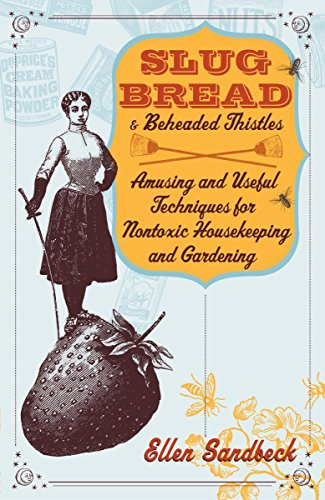Slug Bread and Beheaded Thistles: Amusing & Useful Techniques for Nontoxic Housekeeping and Garde...