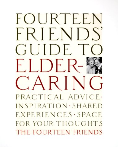 9780767906005: Fourteen Friends' Guide to Eldercaring: Practical Advice, Inspiration, Shared Experiences, Space for Your Thoughts