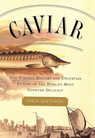 Caviar: The Strange History and Uncertain Future of the World's Most Coveted Delicacy