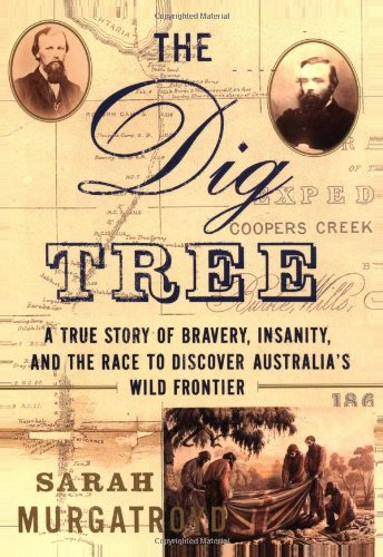 The Dig Tree: A True Story of Bravery, Insanity, and the Race to Discover Australia's Wild ...