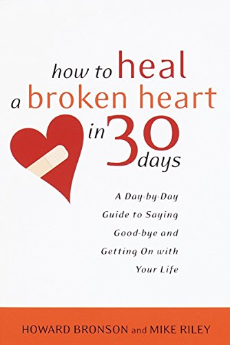 How To Heal A Broken Heart In 30 Days: A Day By Day Guide To Saying Good Bye And Getting On With Your Life