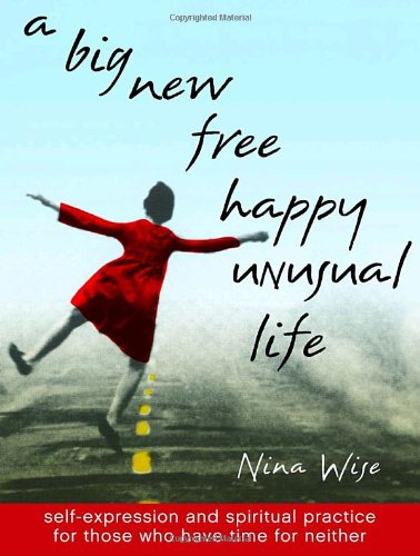 9780767910071: A Big New Free Happy Unusual Life: Self Expression and Spiritual Practice for Those Who Have Time for Neither