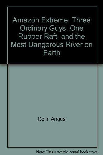 9780767910514: Amazon Extreme: Three Ordinary Guys, One Rubber Raft, and the Most Dangerous River on Earth