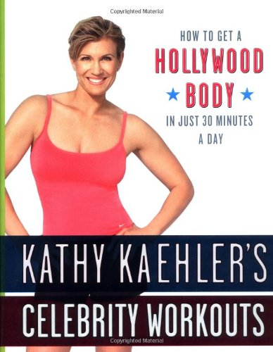 9780767916172: Kathy Kaehler's Celebrity Workouts: How To Get A Hollywood Body In Just 30 Minutes A Day