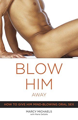 9780767916561: Blow Him Away: How To Give Him Mind-blowing Oral Sex