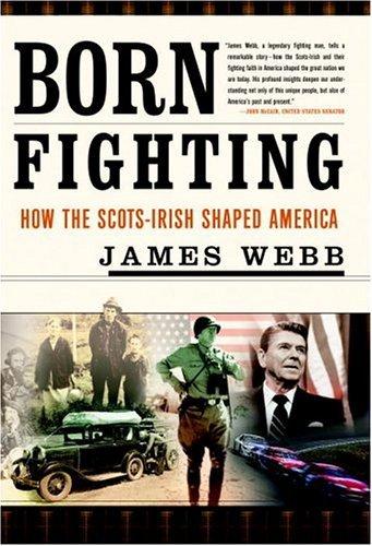 Born Fighting: How the Scots-Irish Shaped America: Webb, James