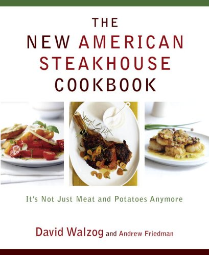 The New American Steakhouse Cookbook: It's Not Just Meat and Potatoes Anymore