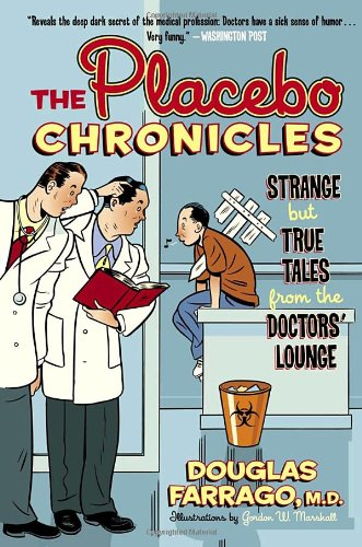The Placebo Chronicles: Strange But True Tales From the Doctors' Lounge: Farrago M.D., Douglas