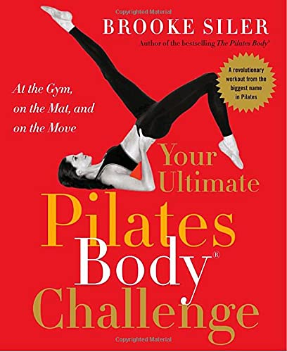 Your Ultimate Pilates Body® Challenge: At the Gym, on the Mat, and on the Move (0767919823) by Siler, Brooke