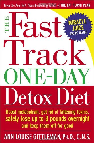 The Fast Track One-Day Detox Diet: Boost Metabolism, Get Rid of Fattening Toxins, Safely Lose Up to...