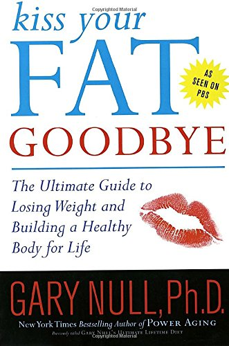 Kiss Your Fat Goodbye: The Ultimate Guide to Losing Weight and Building a Healthy Body for Life (0767925173) by Gary Null Ph.D.