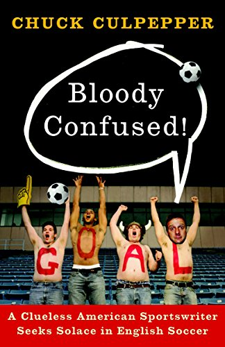 Bloody Confused!: A Clueless American Sportswriter Seeks Solace in English Soccer: Chuck Culpepper