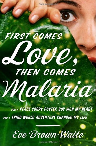 9780767929356: First Comes Love, Then Comes Malaria: How a Peace Corps Poster Boy Won My Heart and a Third-World Adventure Changed My Life