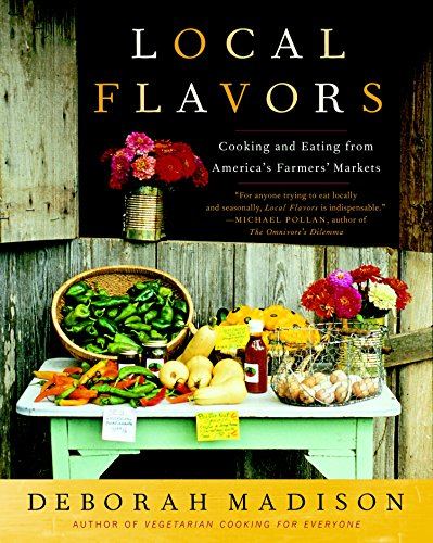 Local Flavors: Cooking and Eating from America's Farmers' Markets (0767929497) by Deborah Madison