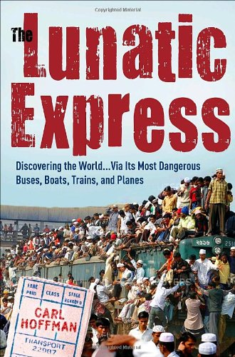 9780767929806: The Lunatic Express: Discovering the World . . . Via Its Most Dangerous Buses, Boats, Trains, and Planes