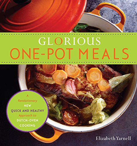 Glorious One-Pot Meals: A Revolutionary New Quick and Healthy Approach to Dutch-Oven Cooking: ...