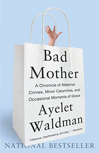 Bad Mother: A Chronicle of Maternal Crimes, Minor Calamities, and Occasional Moments of Grace: ...