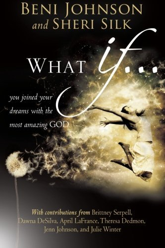 What If...: You Joined your Dreams with the Most Amazing God (0768403111) by April LaFrance; Beni Johnson; Bill Johnson; Brittney Serpell; Candace Johnson; Danny Silk; Dawna DeSilva; Julie Winter; Sheri Silk; Theresa Dedmon