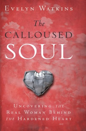 9780768403534: The Calloused Soul: Uncovering the Real Woman Behind the Hardened Heart