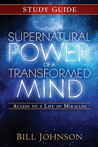The Supernatural Power of a Transformed Mind Study Guide: Access to a Life of Miracles: Bill Johnson