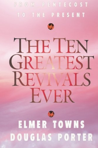 The Ten Greatest Revivals Ever: From Pentecost to the Present: Towns, Elmer L.; Porter, Douglas