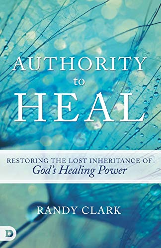 9780768408768: Authority to Heal: Restoring the Lost Inheritance of God's Healing Power