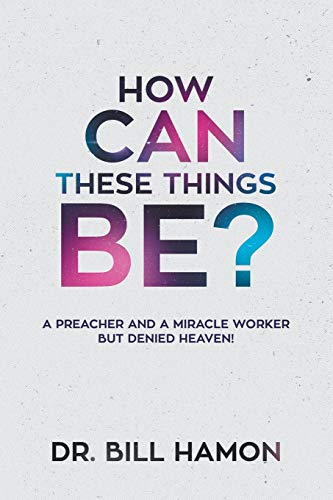 How Can These Things Be?: A Preacher and a Miracle Worker but Denied Heaven!: Bill Hamon