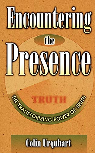 Encountering the Presence The Transforming Power of Truth: Urquhart, Colin