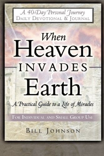 When Heaven Invades Earth: A Practical Guide to a Life of Miracles; Daily Devotional and Journal (0768422973) by Bill Johnson