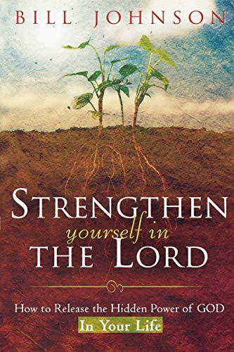 Strengthen Yourself in the Lord: How to Release the Hidden Power of God in Your Life (0768424275) by Bill Johnson