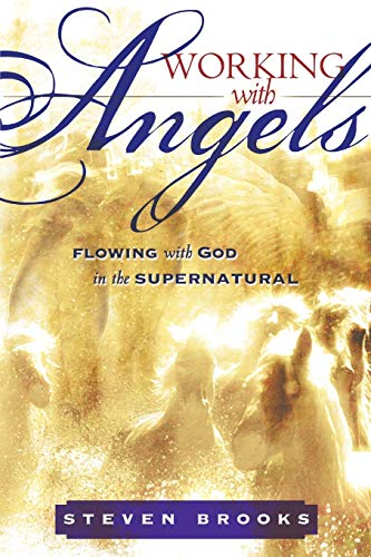 Working With Angels: Flowing With God in the Supernatural (0768425115) by Steven Brooks