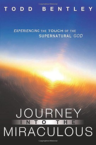 Journey into the Miraculous : Experiencing the: Todd Bentley