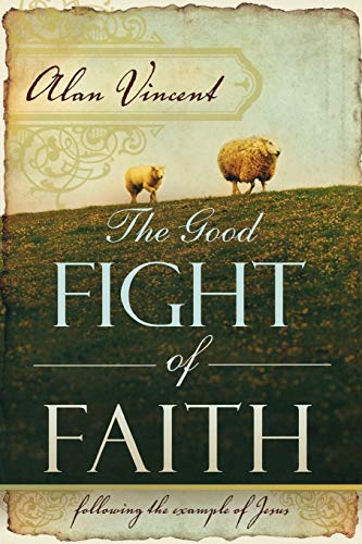 The Good Fight of Faith: Following the Example of Jesus: Alan Vincent
