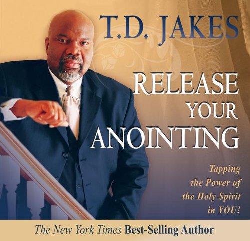 Release Your Anointing: Tapping the Power of the Holy Spirit in You (0768426561) by T. D. Jakes