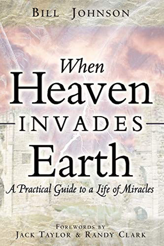 When Heaven Invades Earth: A Practical Guide to a Life of Miracles (9780768429527) by Bill Johnson