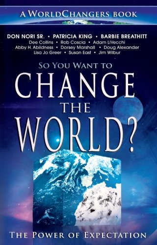 So You Want to Change the World? (A WorldChangers Book) (0768436575) by Don Nori Sr.; Patricia King; Abby H. Abildness; Adam Li Vecchi; Dorsey Marshall; Susan East; Lisa Jo Greer; Doug Alexander; Barbie Breathitt; Jim...