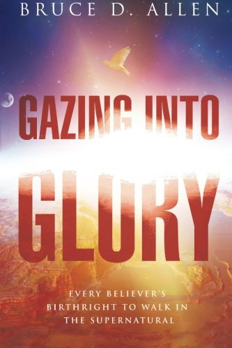 Gazing Into Glory: Every Believer's Birth Right: Allen, Bruce D