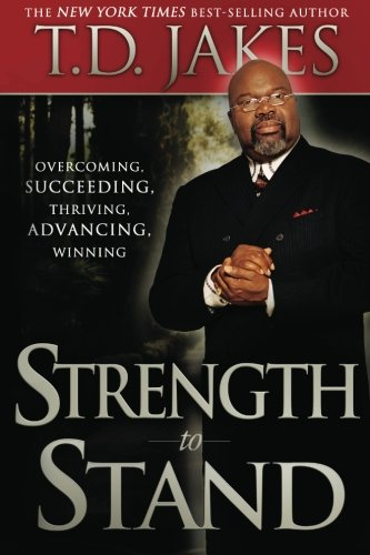 Strength to Stand: Overcoming, Succeeding, Thriving, Advancing, Winning (9780768438765) by T. D. Jakes