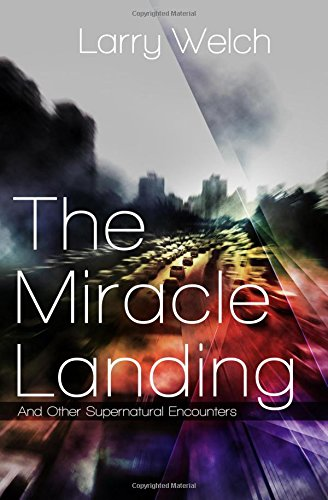The Miracle Landing: and Other Supernatural Encounters: Welch, Larry