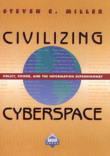 Civilizing Cyberspace: Policy, Power, and the Information Superhighway: Miller, Steven E.
