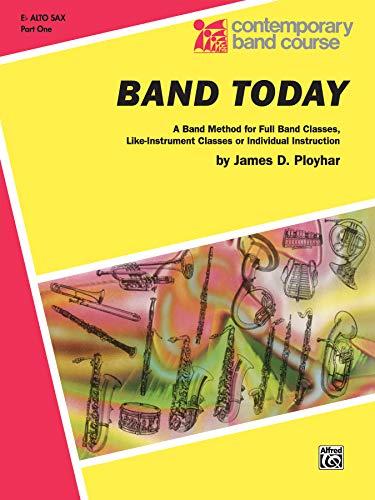 Band Today, Part 1: E-flat Alto Saxophone (Contemporary Band Course): Ployhar, James D.
