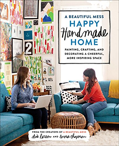 9780770434052: A Beautiful Mess Happy Handmade Home: Painting, Crafting, and Decorating a Cheerful, More Inspiring Space